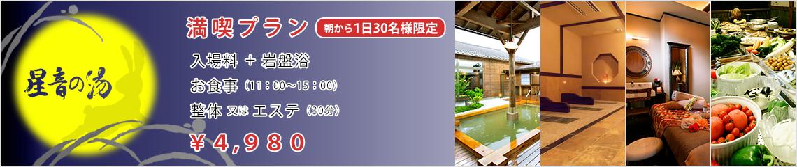 満喫プラン 朝から1日30名様限定 入場料+岩盤浴 お食事(11:00~15:00) 整体又はエステ(30分) ¥4,980